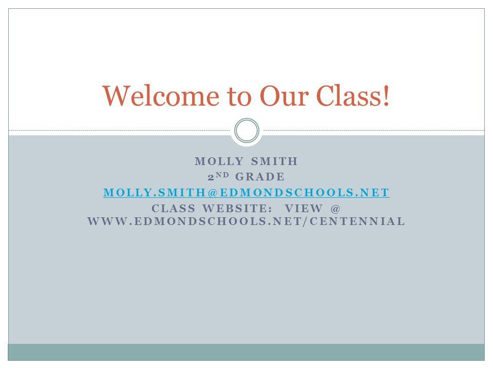 MOLLY SMITH 2 ND GRADE MOLLY.SMITH@EDMONDSCHOOLS.NET CLASS WEBSITE: VIEW @ WWW.EDMONDSCHOOLS.NET/CENTENNIAL Welcome to Our Class!
