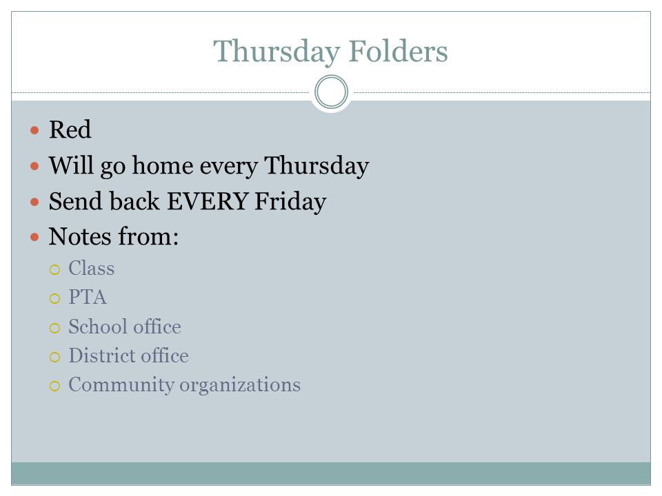Thursday Folders Red Will go home every Thursday Send back EVERY Friday Notes from:  Class  PTA  School office  District office  Community organizations
