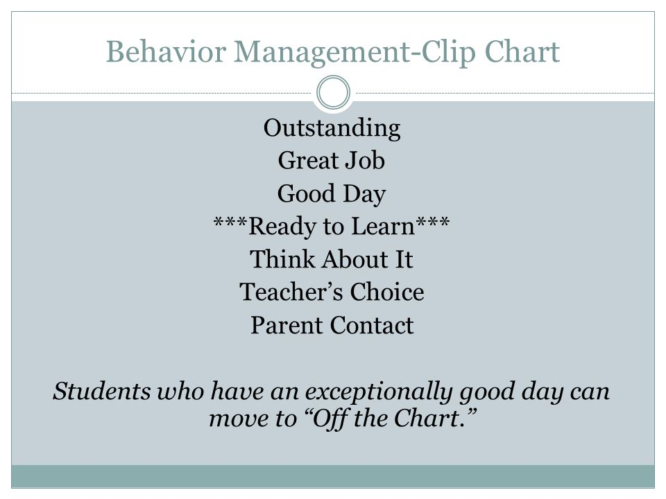 Behavior Management-Clip Chart Outstanding Great Job Good Day ***Ready to Learn*** Think About It Teacher's Choice Parent Contact Students who have an exceptionally good day can move to Off the Chart.
