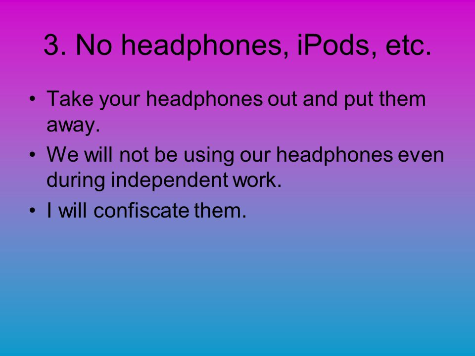 3. No headphones, iPods, etc. Take your headphones out and put them away.