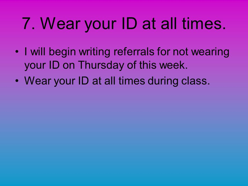 7. Wear your ID at all times.