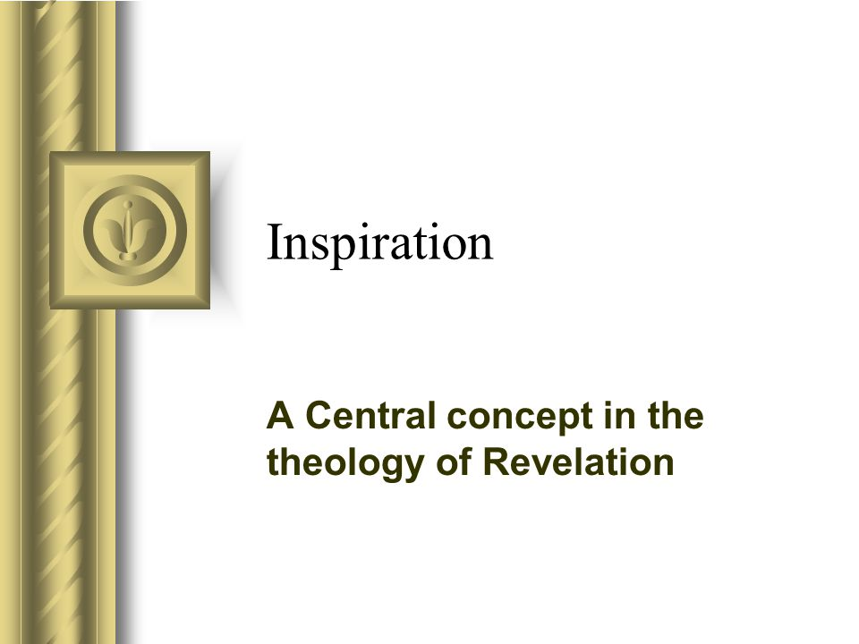 Inspiration A Central concept in the theology of Revelation This presentation will probably involve audience discussion, which will create action items.