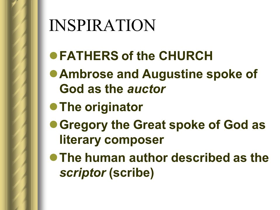 INSPIRATION FATHERS of the CHURCH Ambrose and Augustine spoke of God as the auctor The originator Gregory the Great spoke of God as literary composer The human author described as the scriptor (scribe)