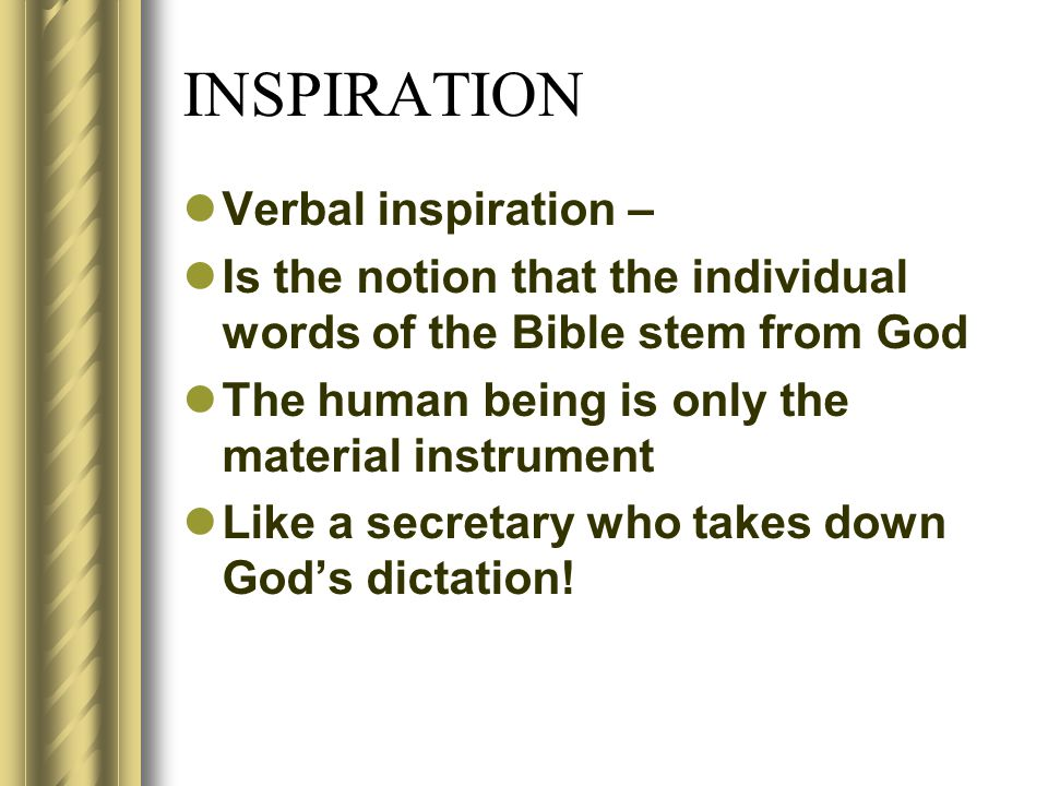 INSPIRATION Verbal inspiration – Is the notion that the individual words of the Bible stem from God The human being is only the material instrument Like a secretary who takes down God's dictation!