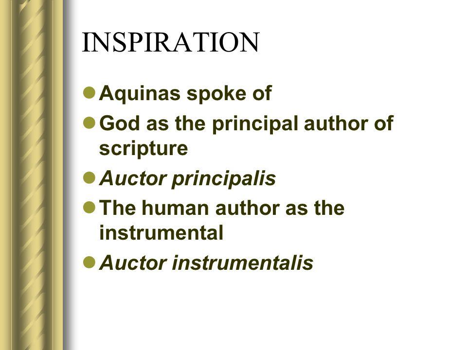 INSPIRATION Aquinas spoke of God as the principal author of scripture Auctor principalis The human author as the instrumental Auctor instrumentalis
