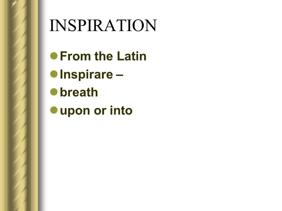 INSPIRATION From the Latin Inspirare – breath upon or into