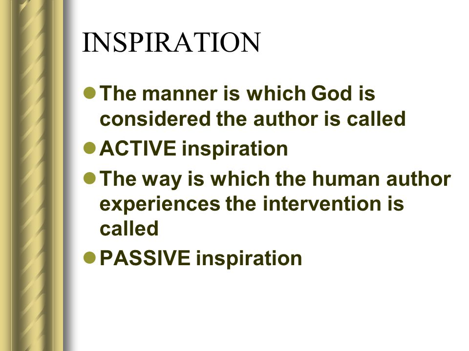 INSPIRATION The manner is which God is considered the author is called ACTIVE inspiration The way is which the human author experiences the intervention is called PASSIVE inspiration