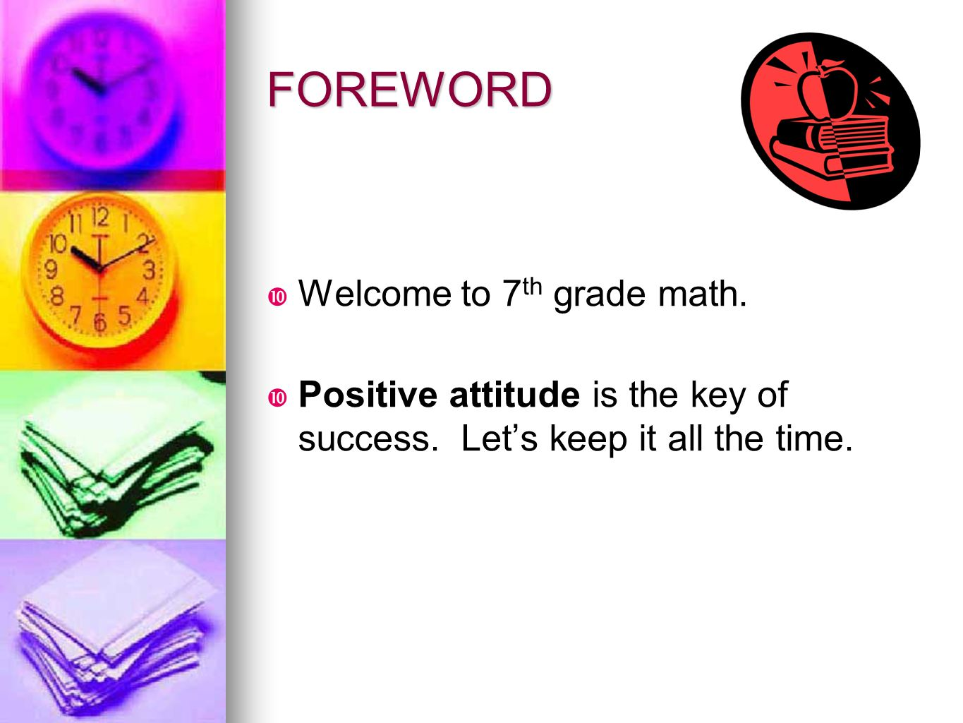 FOREWORD  Welcome to 7 th grade math.  Positive attitude is the key of success. Let's keep it all the time.