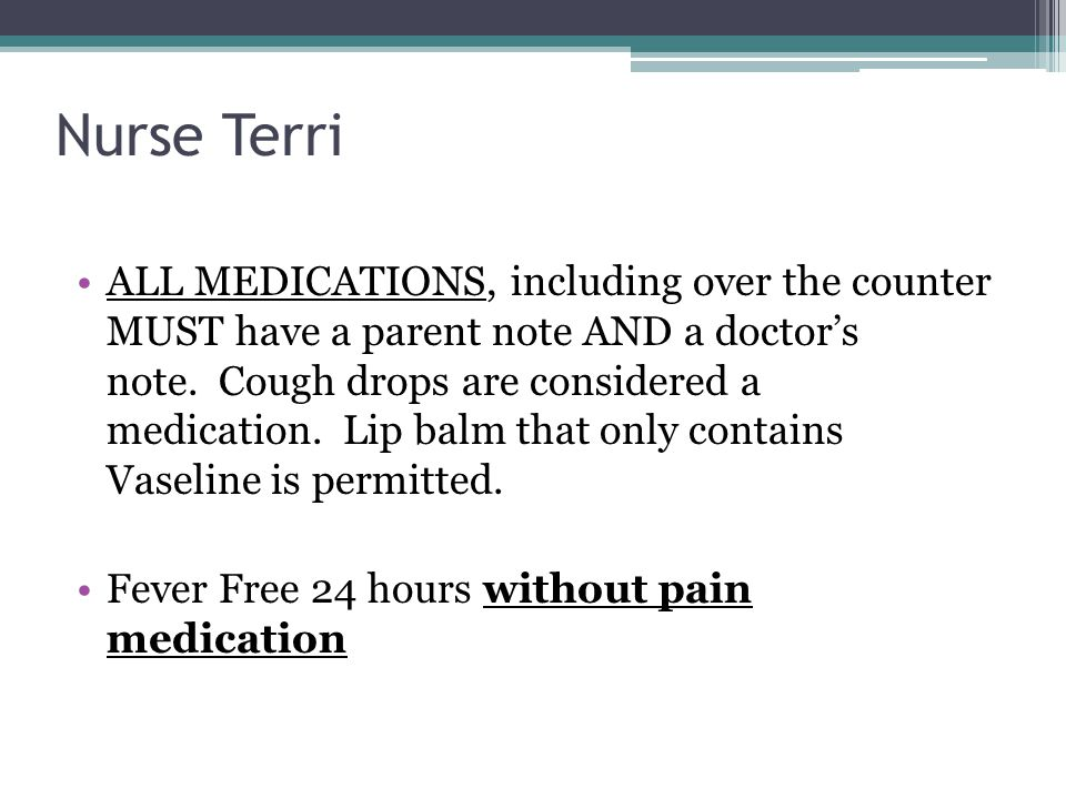Nurse Terri ALL MEDICATIONS, including over the counter MUST have a parent note AND a doctor's note. Cough drops are considered a medication. Lip balm