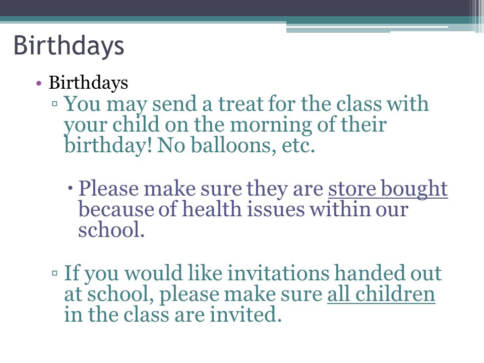 Birthdays ▫You may send a treat for the class with your child on the morning of their birthday! No balloons, etc.  Please make sure they are store bo