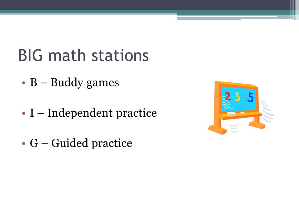 BIG math stations B – Buddy games I – Independent practice G – Guided practice