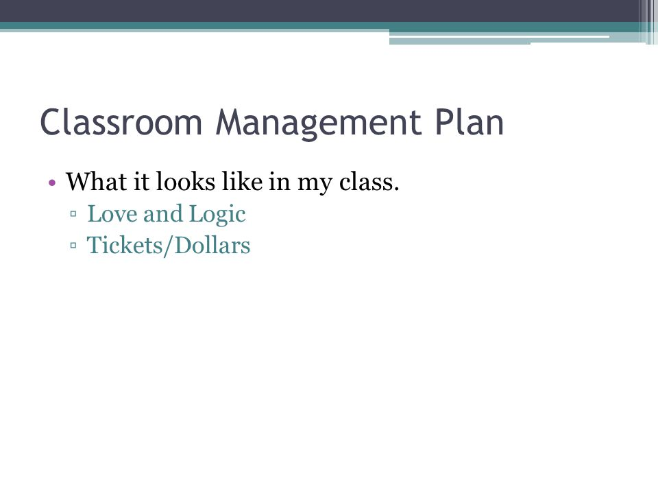 Classroom Management Plan What it looks like in my class. ▫Love and Logic ▫Tickets/Dollars