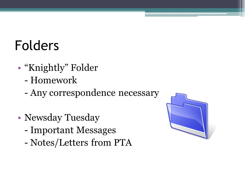 Folders Knightly Folder - Homework - Any correspondence necessary Newsday Tuesday - Important Messages - Notes/Letters from PTA