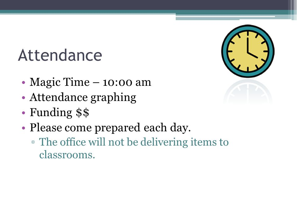 Attendance Magic Time – 10:00 am Attendance graphing Funding $$ Please come prepared each day. ▫The office will not be delivering items to classrooms.