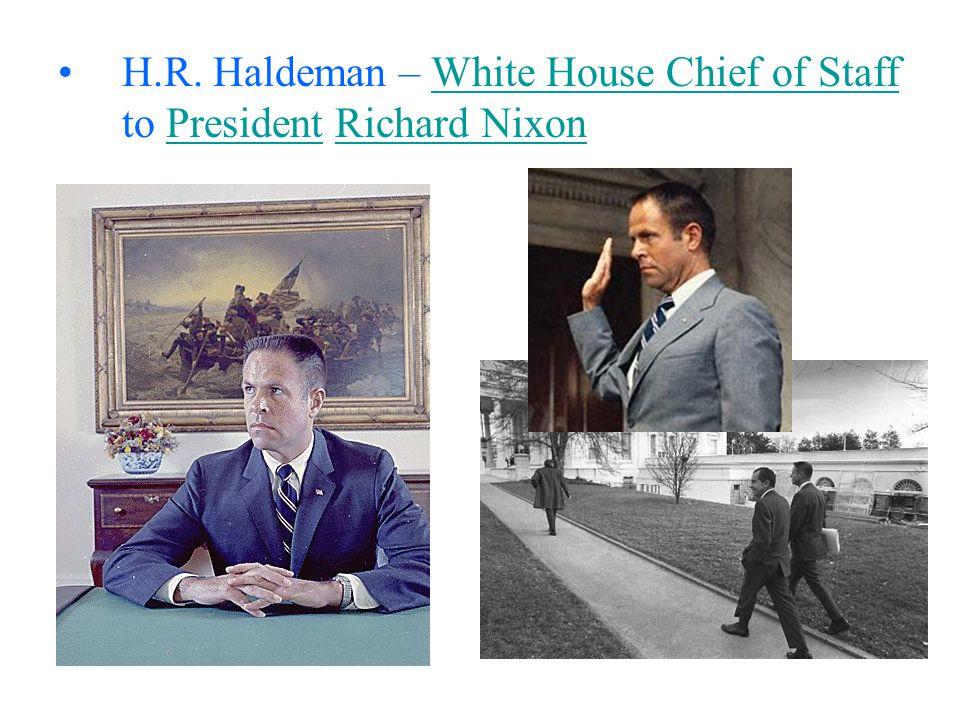 H.R. Haldeman – White House Chief of Staff to President Richard NixonWhite House Chief of StaffPresidentRichard Nixon