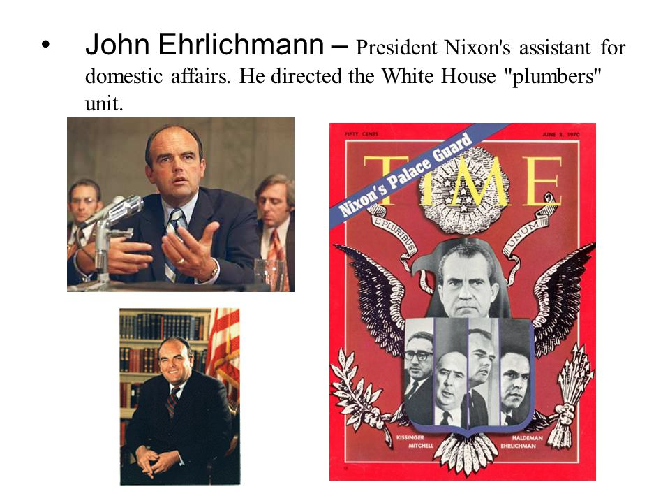 John Ehrlichmann – President Nixon's assistant for domestic affairs. He directed the White House