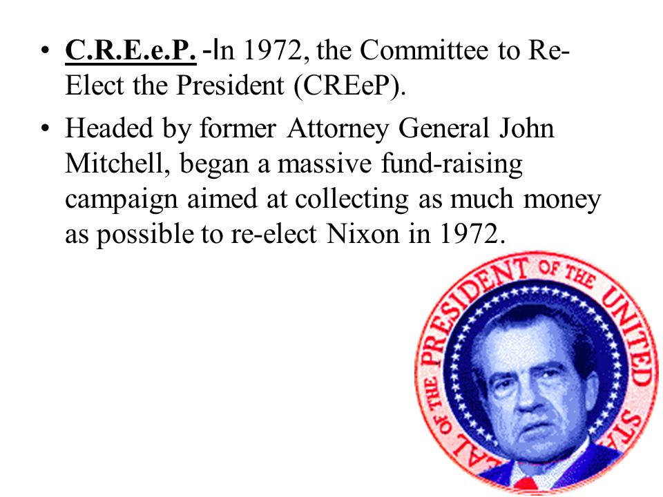 C.R.E.e.P. -I n 1972, the Committee to Re- Elect the President (CREeP). Headed by former Attorney General John Mitchell, began a massive fund-raising