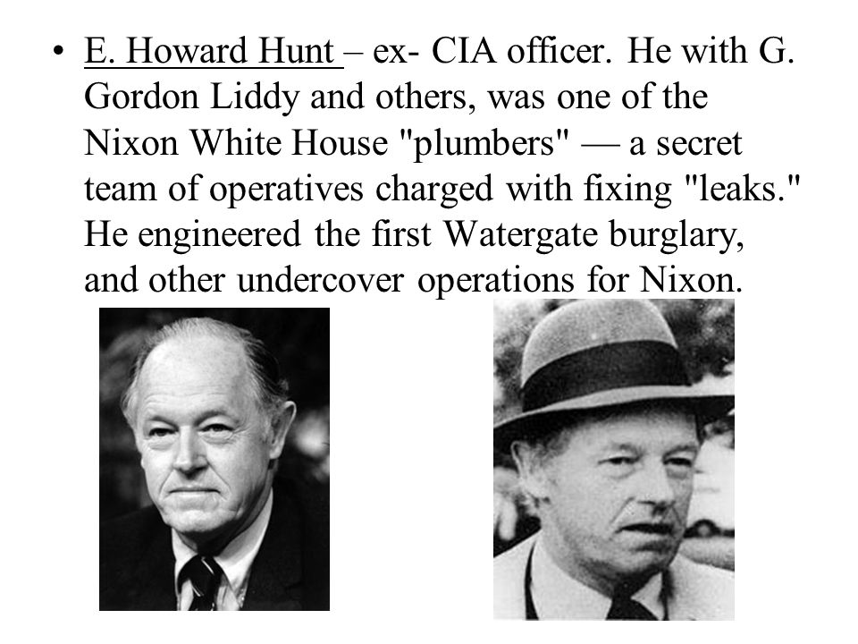 E. Howard Hunt – ex- CIA officer. He with G. Gordon Liddy and others, was one of the Nixon White House