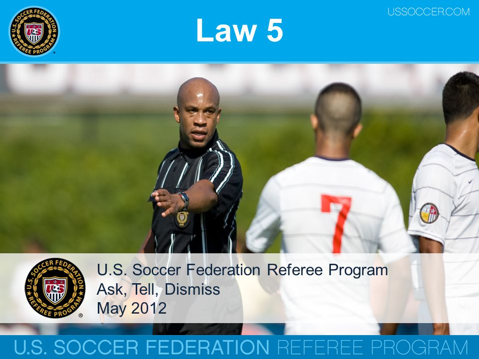 Law 5 U.S. Soccer Federation Referee Program Ask, Tell, Dismiss May 2012