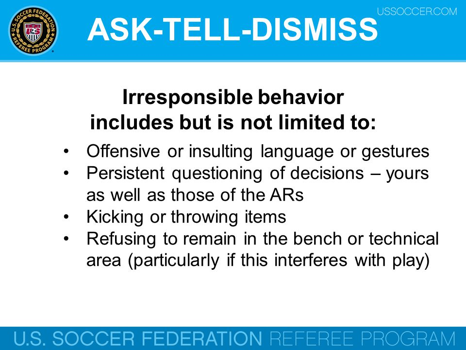 ASK-TELL-DISMISS Irresponsible behavior includes but is not limited to: Offensive or insulting language or gestures Persistent questioning of decisions – yours as well as those of the ARs Kicking or throwing items Refusing to remain in the bench or technical area (particularly if this interferes with play)