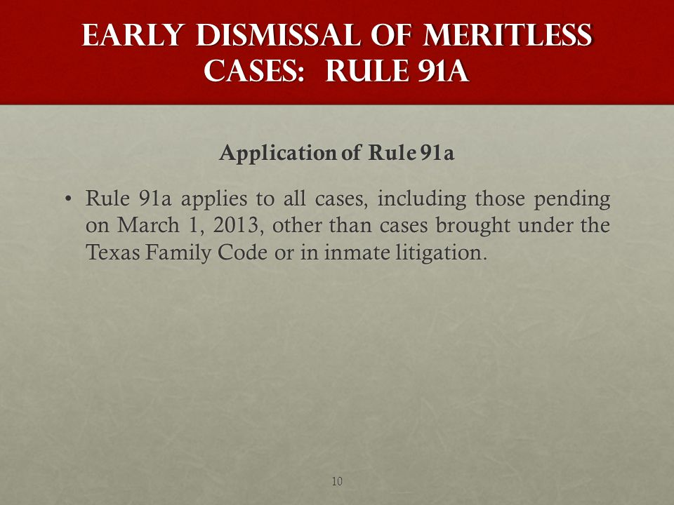 Early Dismissal of Meritless Cases: Rule 91a Application of Rule 91a Rule 91a applies to all cases, including those pending on March 1, 2013, other than cases brought under the Texas Family Code or in inmate litigation.Rule 91a applies to all cases, including those pending on March 1, 2013, other than cases brought under the Texas Family Code or in inmate litigation.