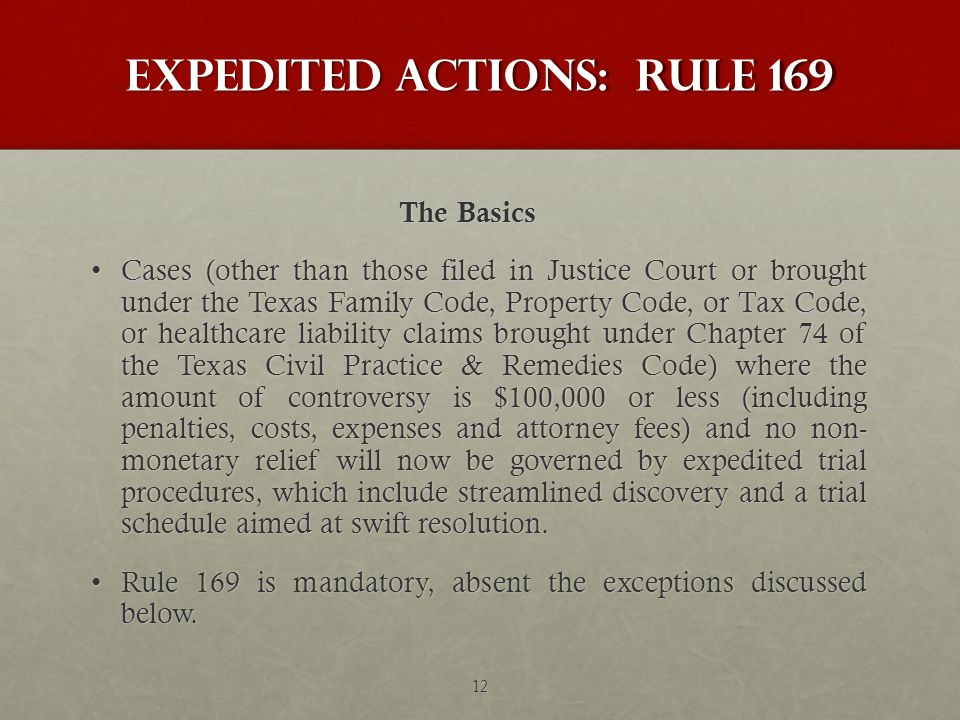 Expedited Actions: Rule 169 The Basics The Basics Cases (other than those filed in Justice Court or brought under the Texas Family Code, Property Code, or Tax Code, or healthcare liability claims brought under Chapter 74 of the Texas Civil Practice & Remedies Code) where the amount of controversy is $100,000 or less (including penalties, costs, expenses and attorney fees) and no non- monetary relief will now be governed by expedited trial procedures, which include streamlined discovery and a trial schedule aimed at swift resolution.Cases (other than those filed in Justice Court or brought under the Texas Family Code, Property Code, or Tax Code, or healthcare liability claims brought under Chapter 74 of the Texas Civil Practice & Remedies Code) where the amount of controversy is $100,000 or less (including penalties, costs, expenses and attorney fees) and no non- monetary relief will now be governed by expedited trial procedures, which include streamlined discovery and a trial schedule aimed at swift resolution.