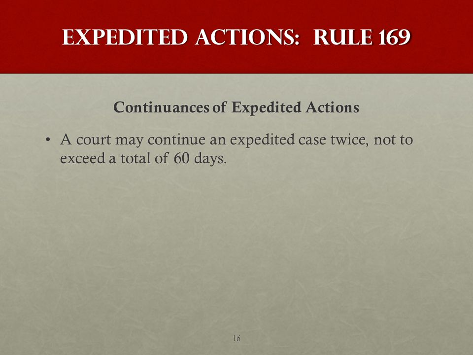 Expedited Actions: Rule 169 Continuances of Expedited Actions A court may continue an expedited case twice, not to exceed a total of 60 days.A court may continue an expedited case twice, not to exceed a total of 60 days.