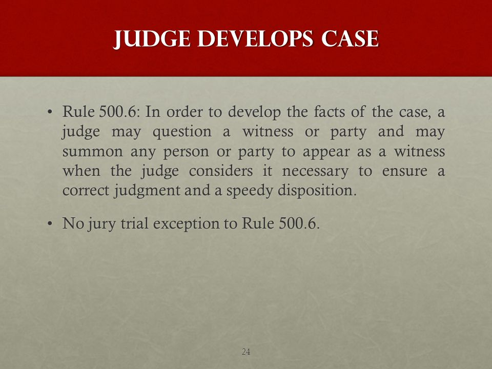 Judge develops case Rule 500.6:In order to develop the facts of the case, a judge may question a witness or party and may summon any person or party to appear as a witness when the judge considers it necessary to ensure a correct judgment and a speedy disposition.Rule 500.6:In order to develop the facts of the case, a judge may question a witness or party and may summon any person or party to appear as a witness when the judge considers it necessary to ensure a correct judgment and a speedy disposition.