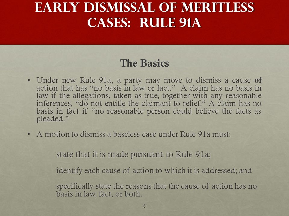 Early Dismissal of Meritless Cases: Rule 91a The Basics Under new Rule 91a, a party may move to dismiss a cause of action that has no basis in law or fact. A claim has no basis in law if the allegations, taken as true, together with any reasonable inferences, do not entitle the claimant to relief. A claim has no basis in fact if no reasonable person could believe the facts as pleaded. Under new Rule 91a, a party may move to dismiss a cause of action that has no basis in law or fact. A claim has no basis in law if the allegations, taken as true, together with any reasonable inferences, do not entitle the claimant to relief. A claim has no basis in fact if no reasonable person could believe the facts as pleaded. A motion to dismiss a baseless case under Rule 91a must:A motion to dismiss a baseless case under Rule 91a must: state that it is made pursuant to Rule 91a; identify each cause of action to which it is addressed; and specifically state the reasons that the cause of action has no basis in law, fact, or both.