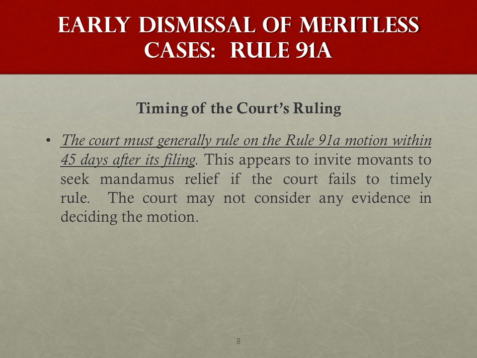 Early Dismissal of Meritless Cases: Rule 91a Timing of the Court's Ruling The court must generally rule on the Rule 91a motion within 45 days after its filing.