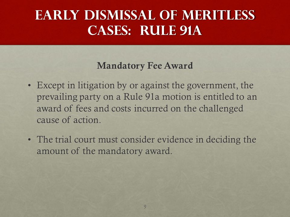 Early Dismissal of Meritless Cases: Rule 91a Mandatory Fee Award Except in litigation by or against the government, the prevailing party on a Rule 91a motion is entitled to an award of fees and costs incurred on the challenged cause of action.Except in litigation by or against the government, the prevailing party on a Rule 91a motion is entitled to an award of fees and costs incurred on the challenged cause of action.