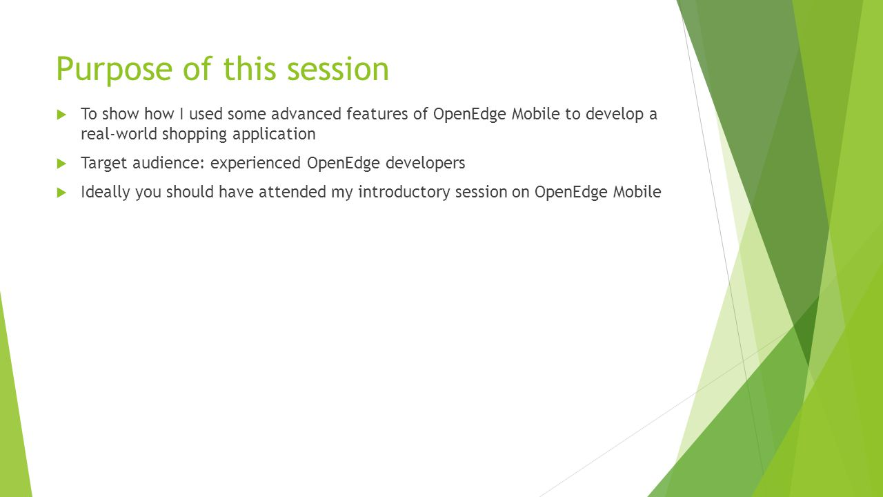 Purpose of this session  To show how I used some advanced features of OpenEdge Mobile to develop a real-world shopping application  Target audience: experienced OpenEdge developers  Ideally you should have attended my introductory session on OpenEdge Mobile