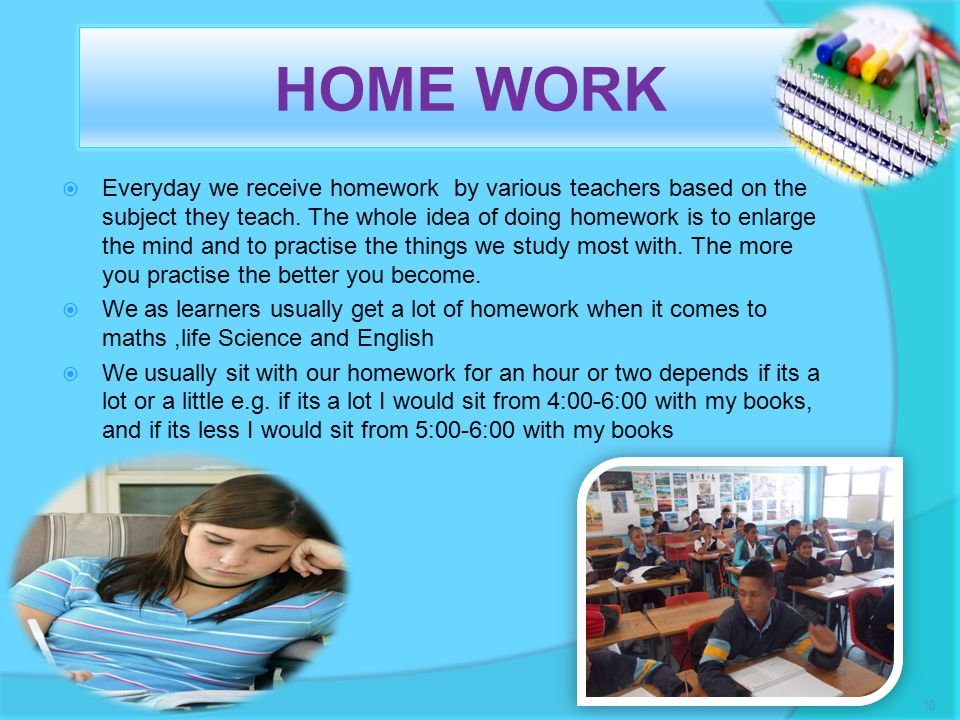 HOME WORK  Everyday we receive homework by various teachers based on the subject they teach.