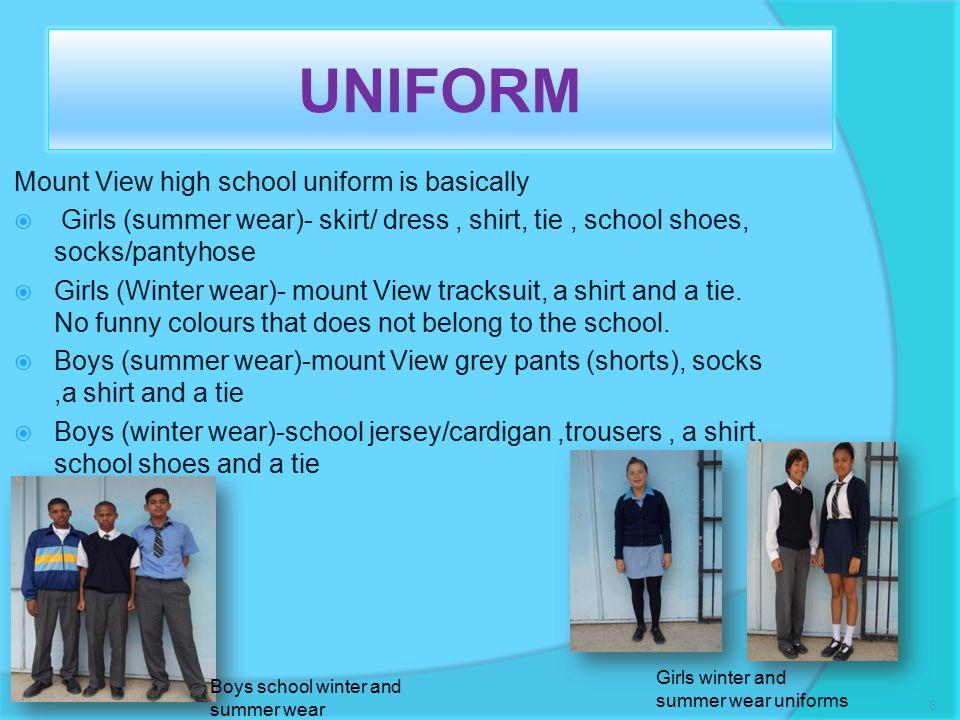 UNIFORM Mount View high school uniform is basically  Girls (summer wear)- skirt/ dress, shirt, tie, school shoes, socks/pantyhose  Girls (Winter wear)- mount View tracksuit, a shirt and a tie.