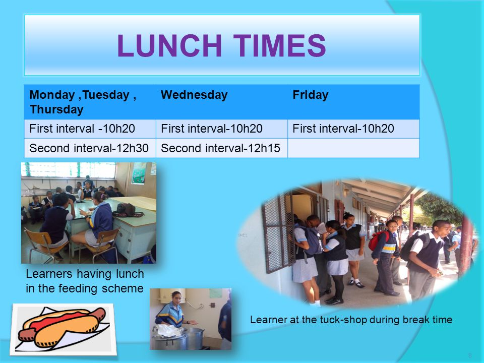 LUNCH TIMES Monday,Tuesday, Thursday WednesdayFriday First interval -10h20 Second interval-12h30Second interval-12h15 Learner at the tuck-shop during break time 8 Learners having lunch in the feeding scheme