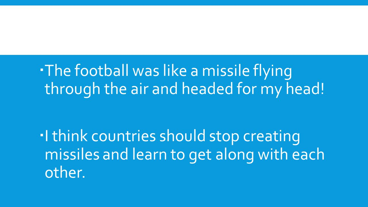  The football was like a missile flying through the air and headed for my head!  I think countries should stop creating missiles and learn to get al