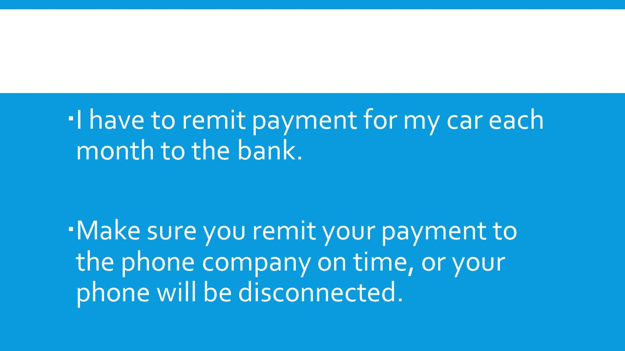 I have to remit payment for my car each month to the bank.  Make sure you remit your payment to the phone company on time, or your phone will be di