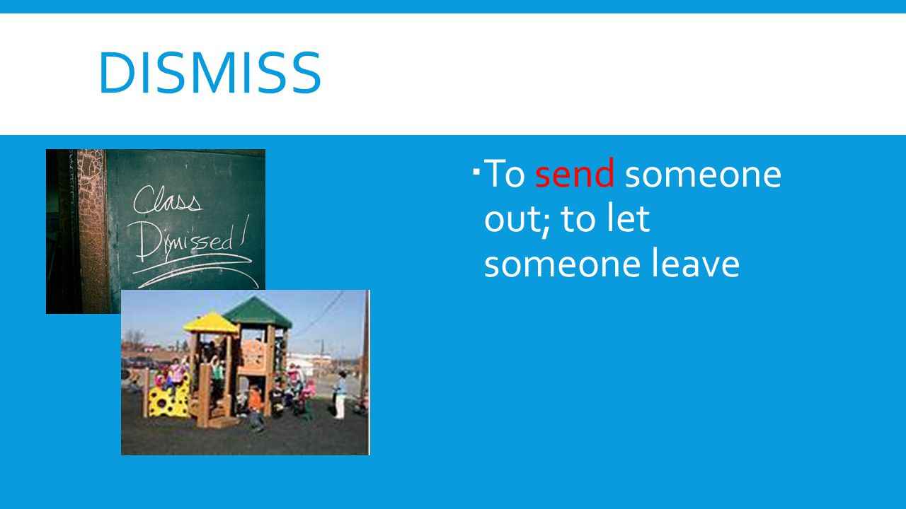 DISMISS  To send someone out; to let someone leave