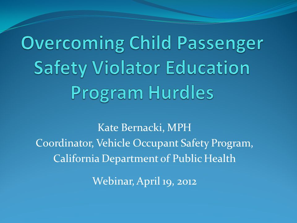 Kate Bernacki, MPH Coordinator, Vehicle Occupant Safety Program, California Department of Public Health Webinar, April 19, 2012