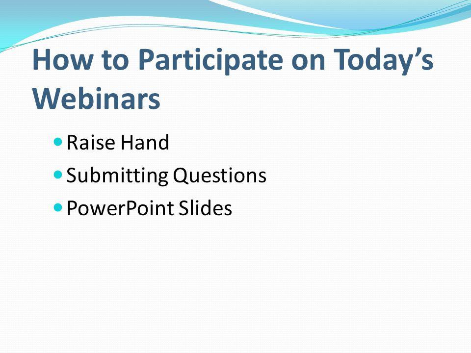 How to Participate on Today's Webinars Raise Hand Submitting Questions PowerPoint Slides