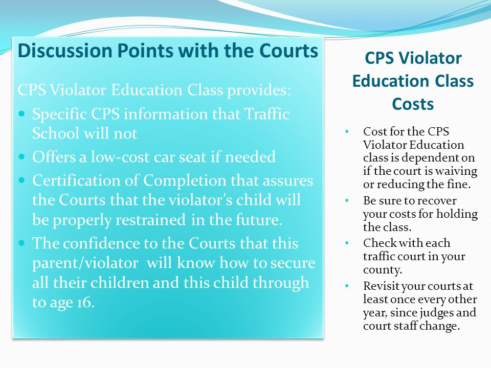 CPS Violator Education Class Costs Cost for the CPS Violator Education class is dependent on if the court is waiving or reducing the fine. Be sure to