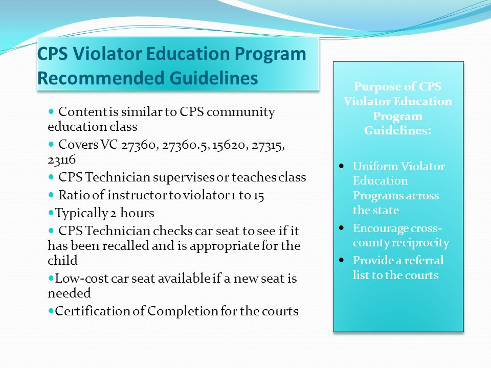 CPS Violator Education Program Recommended Guidelines Content is similar to CPS community education class Covers VC 27360, 27360.5, 15620, 27315, 2311