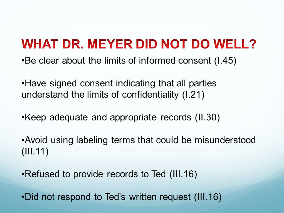 Be clear about the limits of informed consent (I.45) Have signed consent indicating that all parties understand the limits of confidentiality (I.21) Keep adequate and appropriate records (II.30) Avoid using labeling terms that could be misunderstood (III.11) Refused to provide records to Ted (III.16) Did not respond to Ted's written request (III.16)