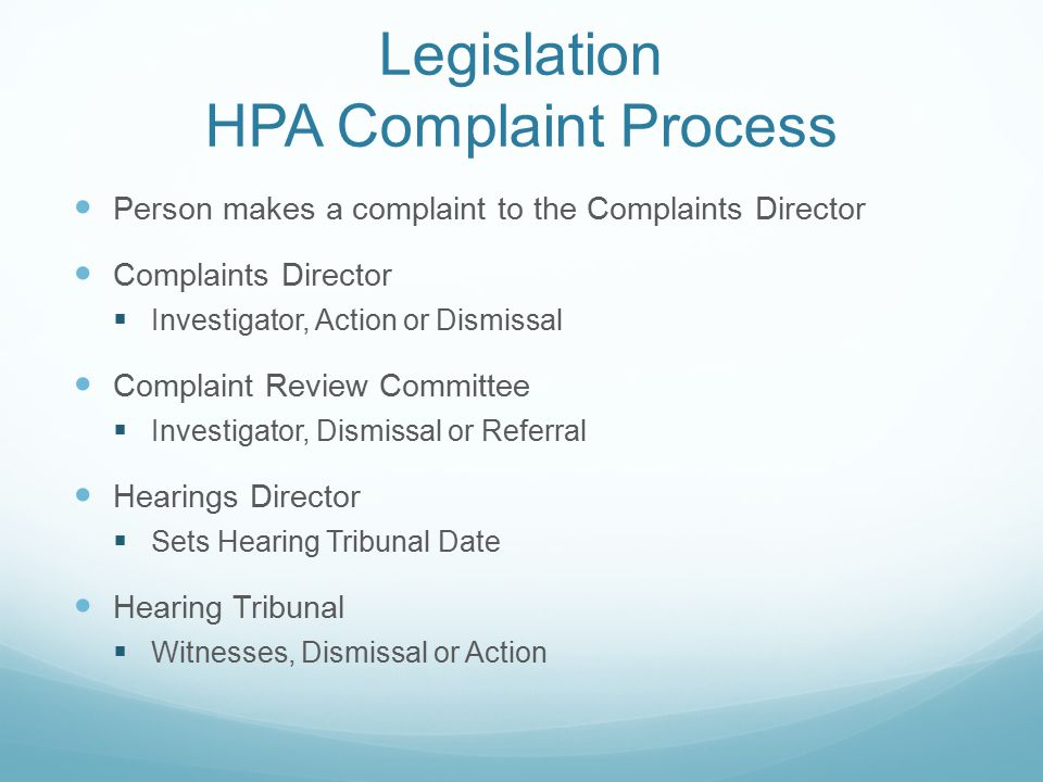 Legislation HPA Complaint Process Person makes a complaint to the Complaints Director Complaints Director  Investigator, Action or Dismissal Complaint Review Committee  Investigator, Dismissal or Referral Hearings Director  Sets Hearing Tribunal Date Hearing Tribunal  Witnesses, Dismissal or Action