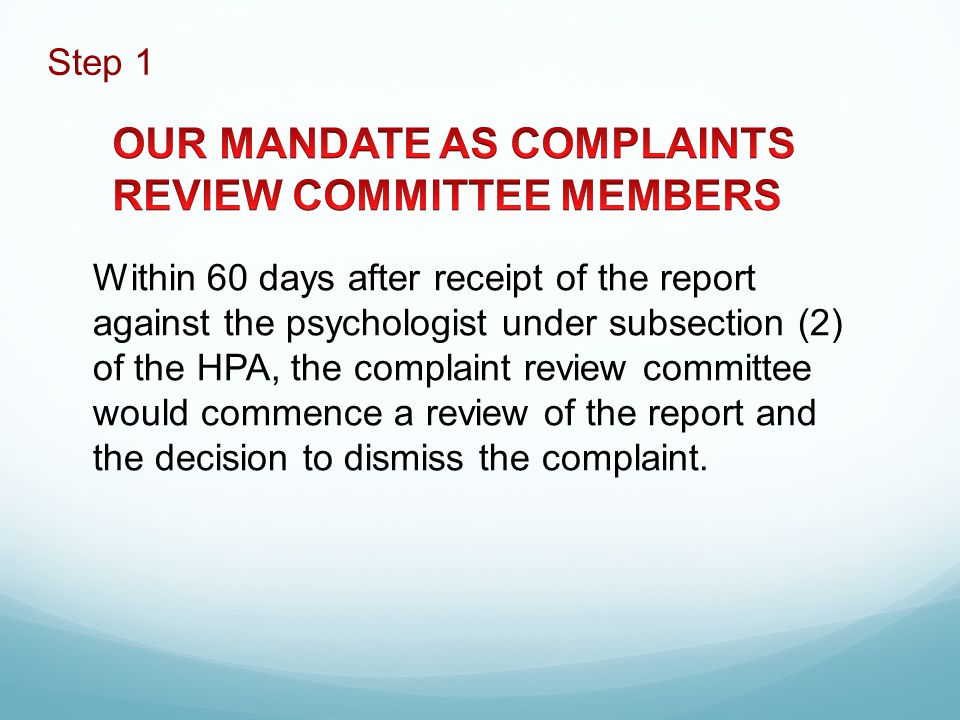 Within 60 days after receipt of the report against the psychologist under subsection (2) of the HPA, the complaint review committee would commence a review of the report and the decision to dismiss the complaint.