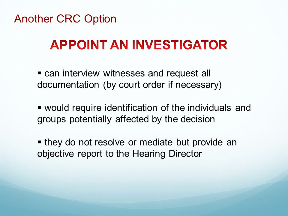  can interview witnesses and request all documentation (by court order if necessary)  would require identification of the individuals and groups potentially affected by the decision  they do not resolve or mediate but provide an objective report to the Hearing Director Another CRC Option