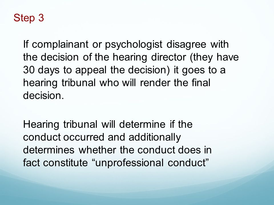 If complainant or psychologist disagree with the decision of the hearing director (they have 30 days to appeal the decision) it goes to a hearing tribunal who will render the final decision.