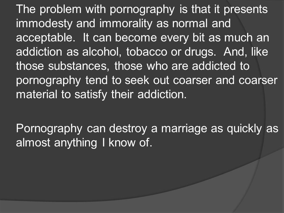 The problem with pornography is that it presents immodesty and immorality as normal and acceptable.