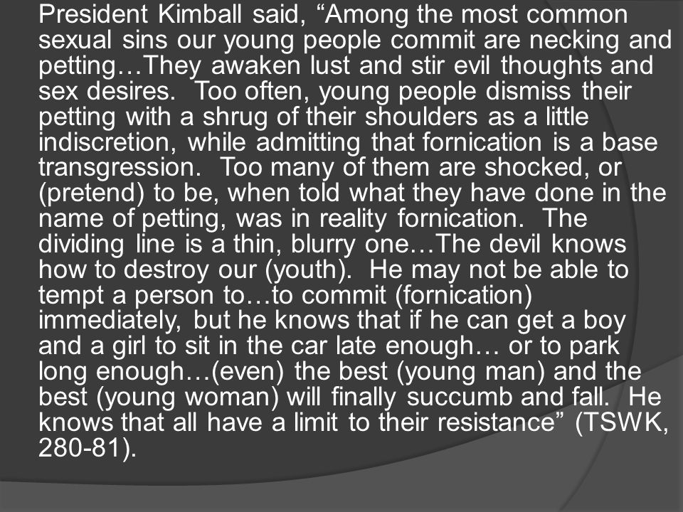 President Kimball said, Among the most common sexual sins our young people commit are necking and petting…They awaken lust and stir evil thoughts and sex desires.