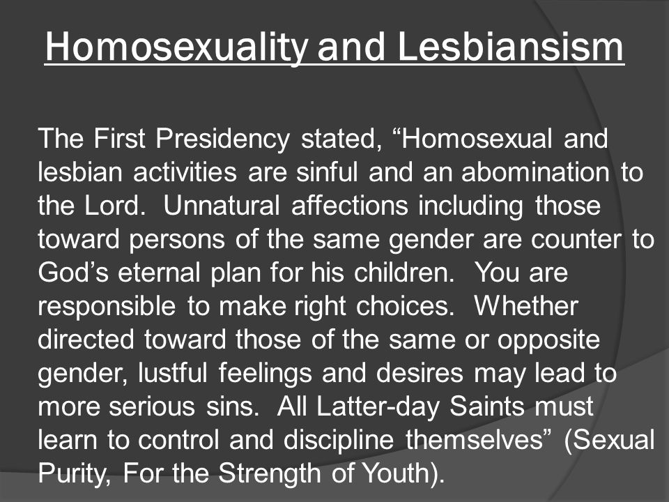 Homosexuality and Lesbiansism The First Presidency stated, Homosexual and lesbian activities are sinful and an abomination to the Lord.